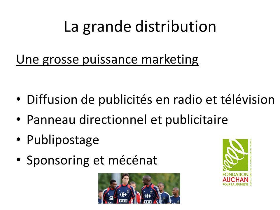 La grande distribution Une grosse puissance marketing Diffusion de publicités en radio et télévision Panneau directionnel et publicitaire Publipostage