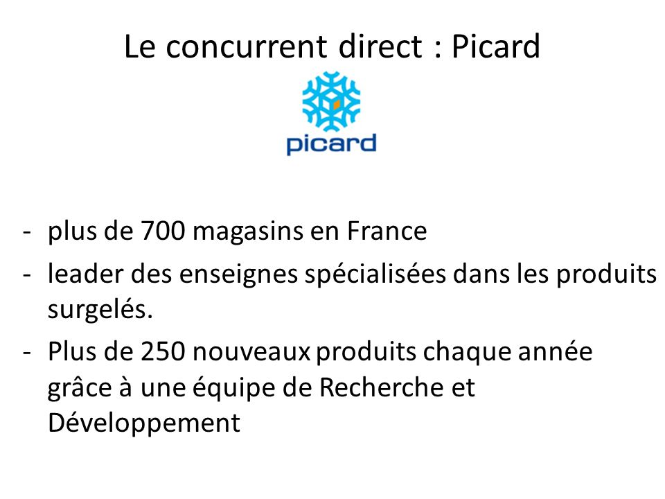 Le concurrent direct : Picard -plus de 700 magasins en France -leader des enseignes spécialisées dans les produits surgelés. -Plus de 250 nouveaux pro
