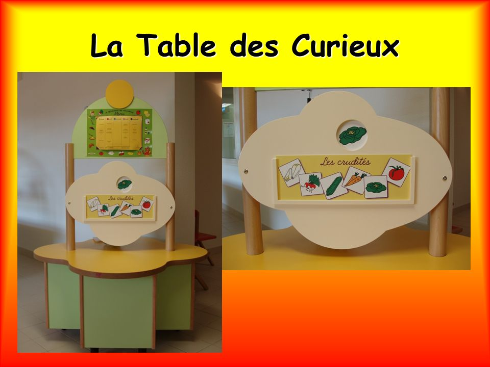 La Table des Curieux Est un lieu daccueil et de découverte du goût, rythmant le parcours de lenfant de moyenne ou de grande section au cours du repas.