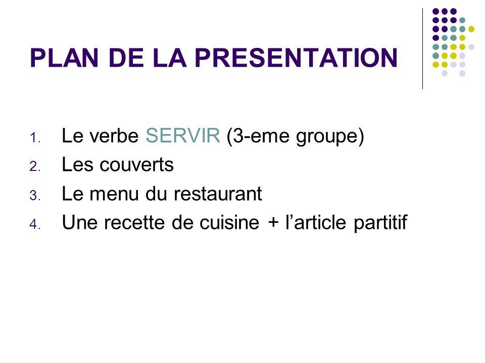 PLAN DE LA PRESENTATION 1. Le verbe SERVIR (3-eme groupe) 2. Les couverts 3. Le menu du restaurant 4. Une recette de cuisine + larticle partitif