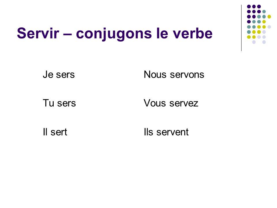 Servir – conjugons le verbe Je sers Tu sers Il sert Nous servons Vous servez Ils servent