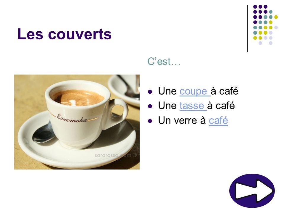 Les couverts Cest… Une coupe à cafécoupe Une tasse à cafétasse Un verre à cafécafé