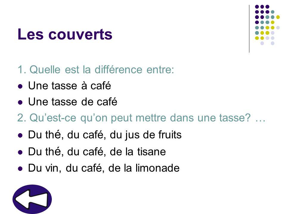 Les couverts 1. Quelle est la différence entre: Une tasse à café Une tasse de café 2. Quest-ce quon peut mettre dans une tasse? … Du th é, du café, du