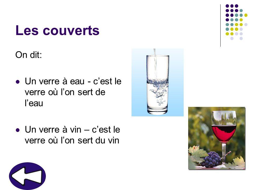 Les couverts On dit: Un verre à eau - cest le verre où lon sert de leau Un verre à vin – cest le verre où lon sert du vin
