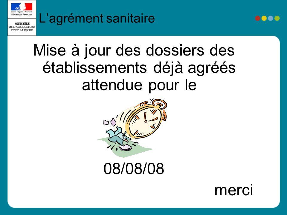 Mise à jour des dossiers des établissements déjà agréés attendue pour le 08/08/08 merci Lagrément sanitaire