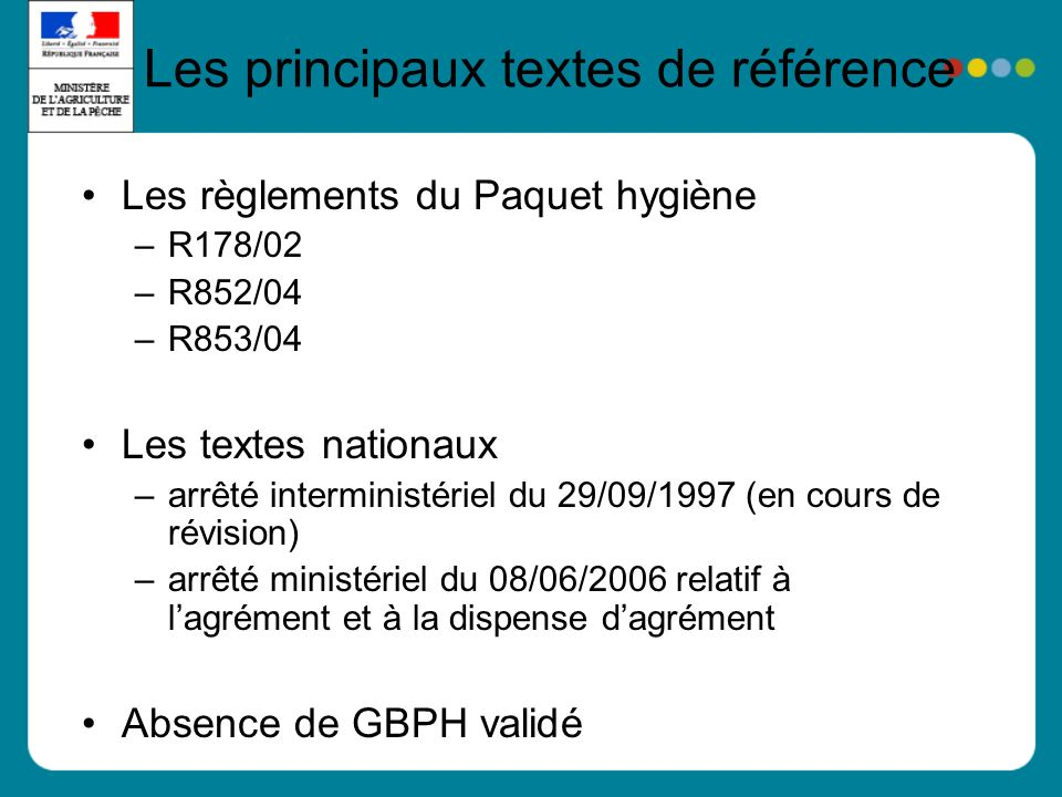 Les principaux textes de référence Les règlements du Paquet hygiène –R178/02 –R852/04 –R853/04 Les textes nationaux –arrêté interministériel du 29/09/1997 (en cours de révision) –arrêté ministériel du 08/06/2006 relatif à lagrément et à la dispense dagrément Absence de GBPH validé