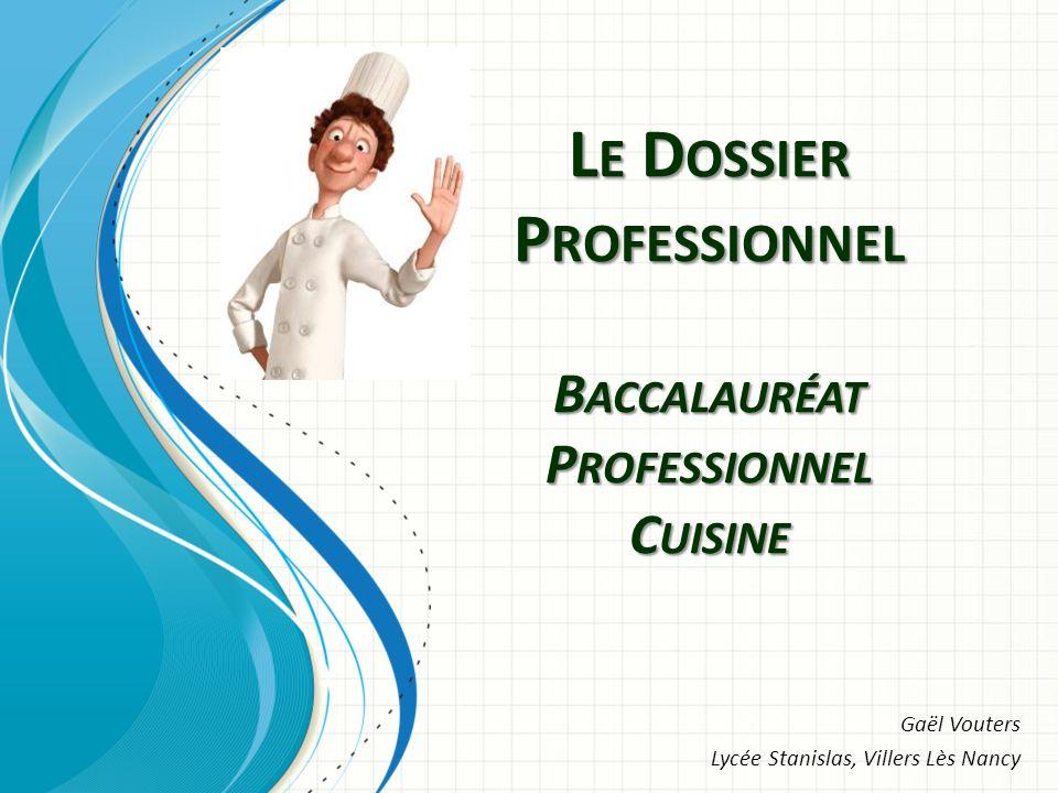 L E D OSSIER P ROFESSIONNEL B ACCALAURÉAT P ROFESSIONNEL C UISINE Gaël Vouters Lycée Stanislas, Villers Lès Nancy