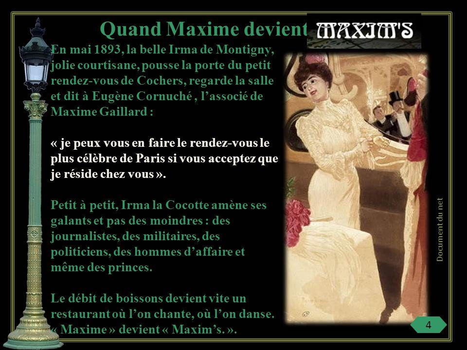 En mai 1893, la belle Irma de Montigny, jolie courtisane, pousse la porte du petit rendez-vous de Cochers, regarde la salle et dit à Eugène Cornuché, lassocié de Maxime Gaillard : « je peux vous en faire le rendez-vous le plus célèbre de Paris si vous acceptez que je réside chez vous ».