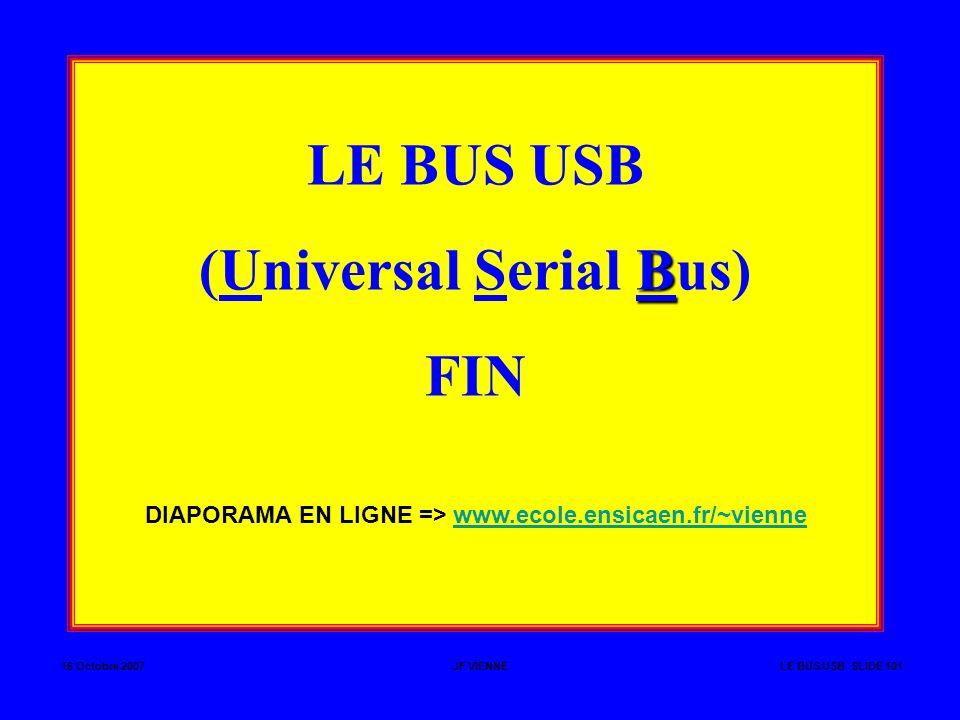 16 Octobre 2007JF VIENNELE BUS USB SLIDE 101 LE BUS USB B (Universal Serial Bus) FIN DIAPORAMA EN LIGNE => www.ecole.ensicaen.fr/~viennewww.ecole.ensi