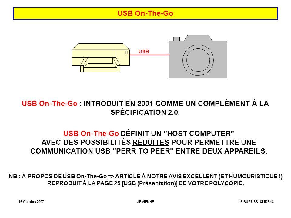 16 Octobre 2007JF VIENNELE BUS USB SLIDE 18 USB On-The-Go USB USB On-The-Go : INTRODUIT EN 2001 COMME UN COMPLÉMENT À LA SPÉCIFICATION 2.0. USB On-The