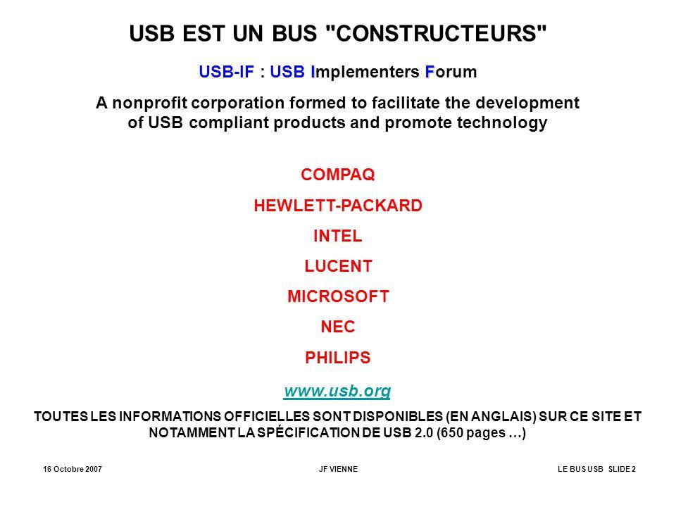 16 Octobre 2007JF VIENNELE BUS USB SLIDE 3 JANVIER 1996 Après plusieurs années de développement, parution de la release 1.0 SEPTEMBRE1998 Parution de la release 1.1 La vitesse du bus est limitée à : - la vitesse basse (low speed) : 1.5 Mbits/seconde.