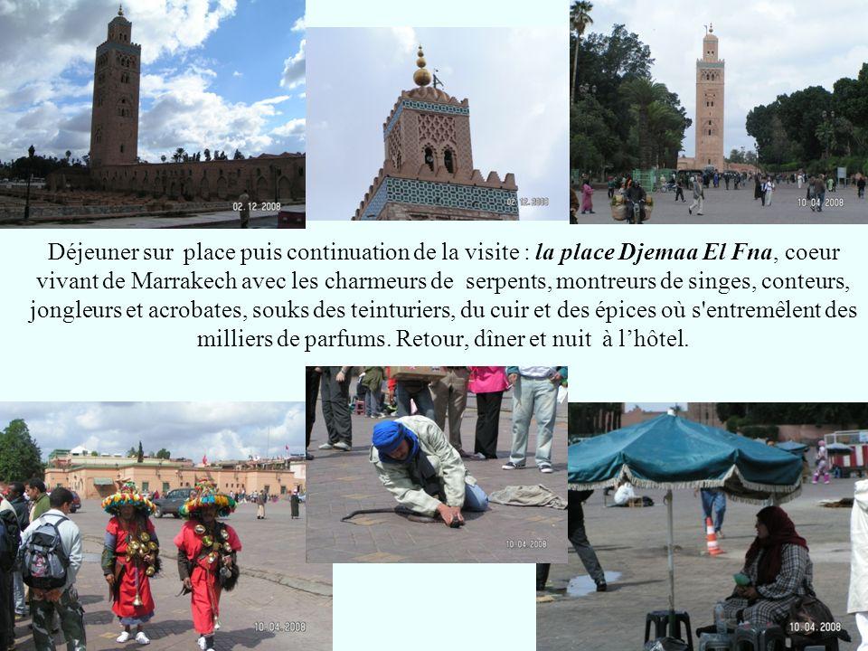 Déjeuner sur place puis continuation de la visite : la place Djemaa El Fna, coeur vivant de Marrakech avec les charmeurs de serpents, montreurs de sin