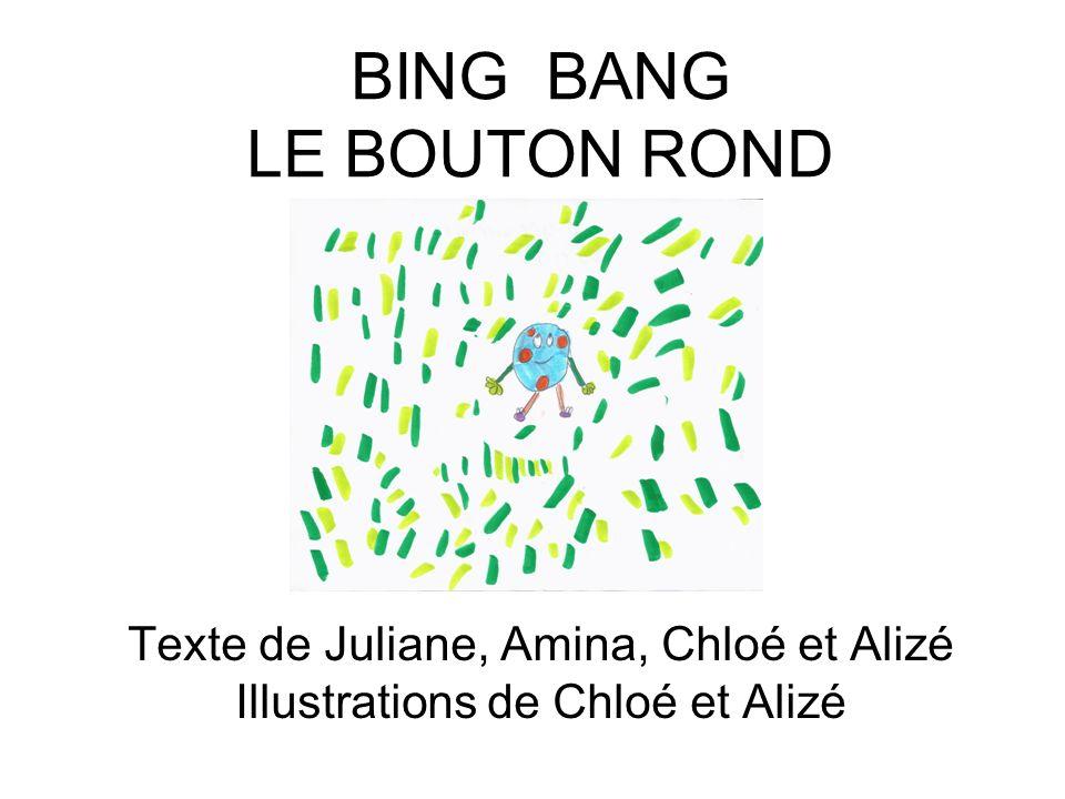 BING BANG LE BOUTON ROND Texte de Juliane, Amina, Chloé et Alizé Illustrations de Chloé et Alizé