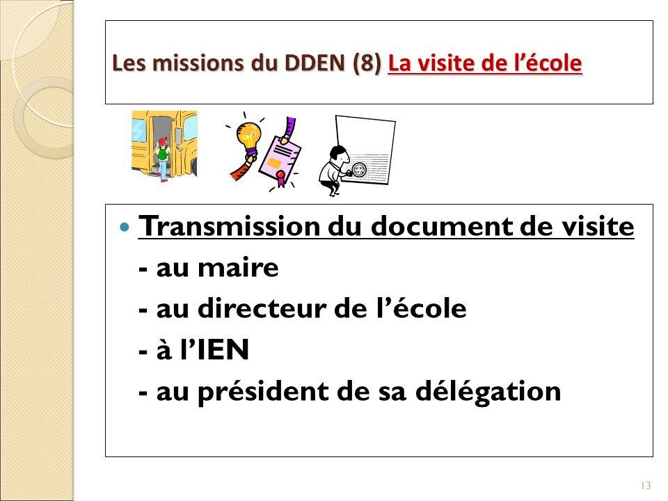 Les missions du DDEN (8) La visite de lécole Transmission du document de visite - au maire - au directeur de lécole - à lIEN - au président de sa délégation 13