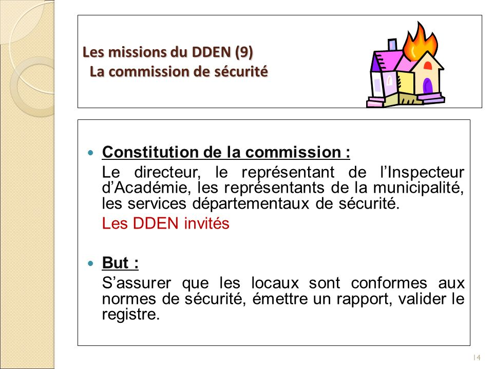 Les missions du DDEN (9) La commission de sécurité Constitution de la commission : Le directeur, le représentant de lInspecteur dAcadémie, les représentants de la municipalité, les services départementaux de sécurité.