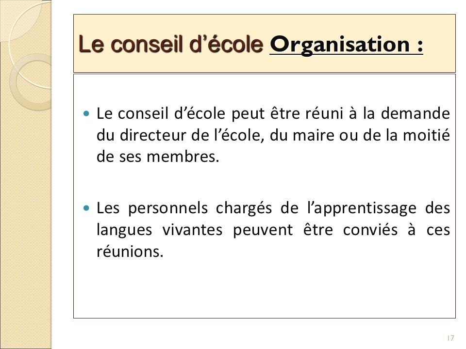 Le conseil décole Organisation : Le conseil décole peut être réuni à la demande du directeur de lécole, du maire ou de la moitié de ses membres.