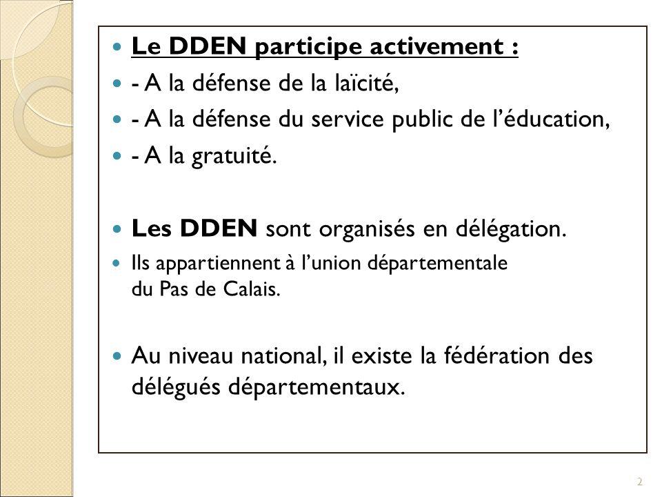 Le DDEN participe activement : - A la défense de la laïcité, - A la défense du service public de léducation, - A la gratuité. Les DDEN sont organisés