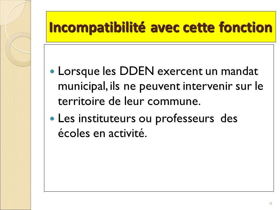 Incompatibilité avec cette fonction Lorsque les DDEN exercent un mandat municipal, ils ne peuvent intervenir sur le territoire de leur commune. Les in