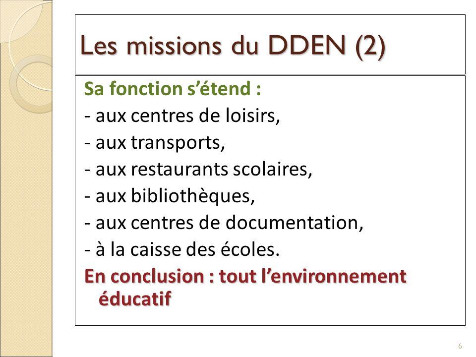 Les missions du DDEN (2) Sa fonction sétend : - aux centres de loisirs, - aux transports, - aux restaurants scolaires, - aux bibliothèques, - aux centres de documentation, - à la caisse des écoles.