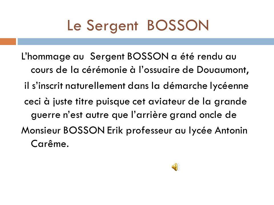Le Sergent BOSSON Lhommage au Sergent BOSSON a été rendu au cours de la cérémonie à lossuaire de Douaumont, il sinscrit naturellement dans la démarche lycéenne ceci à juste titre puisque cet aviateur de la grande guerre nest autre que larrière grand oncle de Monsieur BOSSON Erik professeur au lycée Antonin Carême.