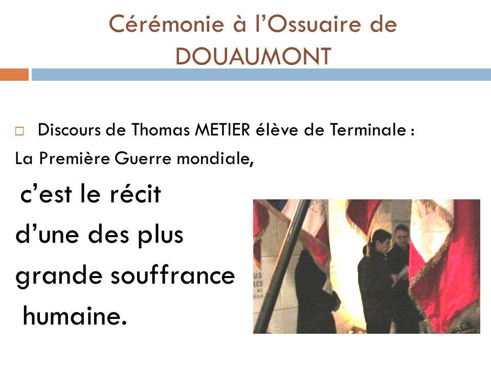 Discours de Thomas METIER élève de Terminale : La Première Guerre mondiale, cest le récit dune des plus grande souffrance humaine. Cérémonie à lOssuai