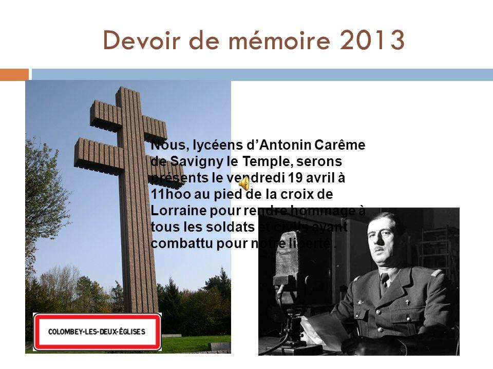 Devoir de mémoire 2013 Nous, lycéens dAntonin Carême de Savigny le Temple, serons présents le vendredi 19 avril à 11hoo au pied de la croix de Lorraine pour rendre hommage à tous les soldats et civils ayant combattu pour notre liberté.
