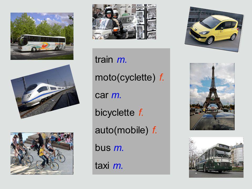 train m. moto(cyclette) f. car m. bicyclette f. auto(mobile) f. bus m. taxi m.