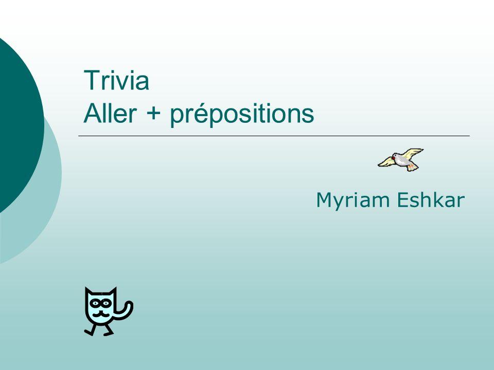 Trivia Aller + prépositions Myriam Eshkar