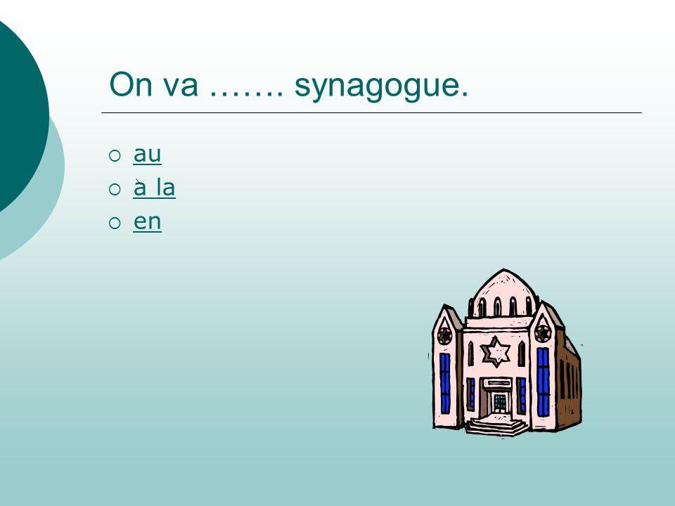 On va ……. synagogue. au a la en