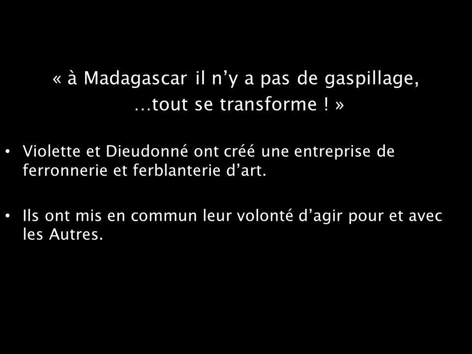 « à Madagascar il ny a pas de gaspillage, …tout se transforme ! » Violette et Dieudonné ont créé une entreprise de ferronnerie et ferblanterie dart. I