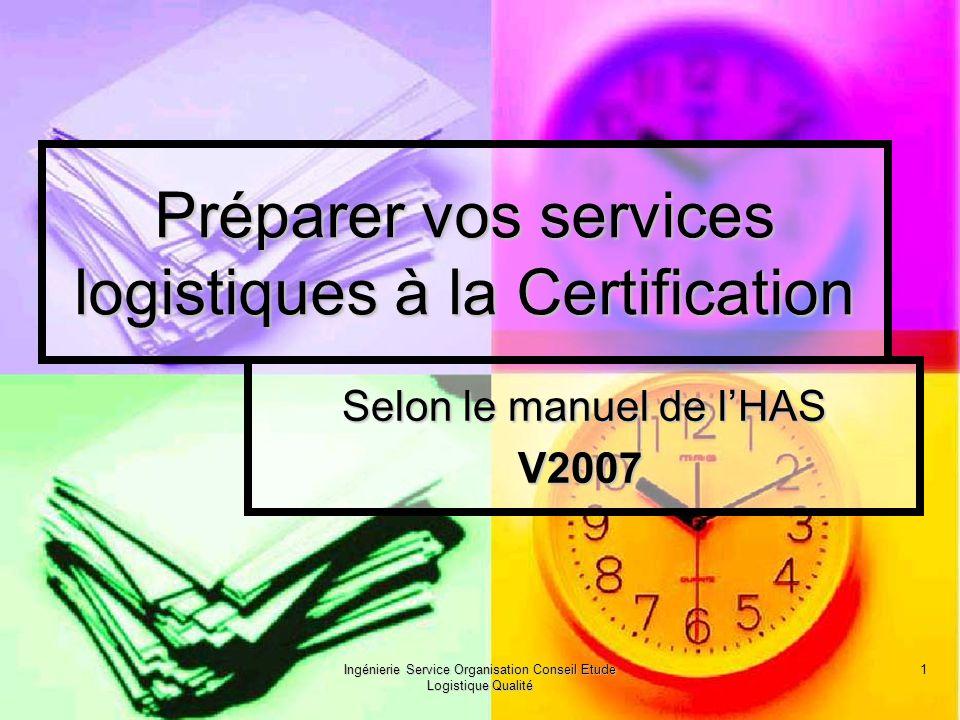 Ingénierie Service Organisation Conseil Etude Logistique Qualité 1 Préparer vos services logistiques à la Certification Selon le manuel de lHAS V2007 V2007