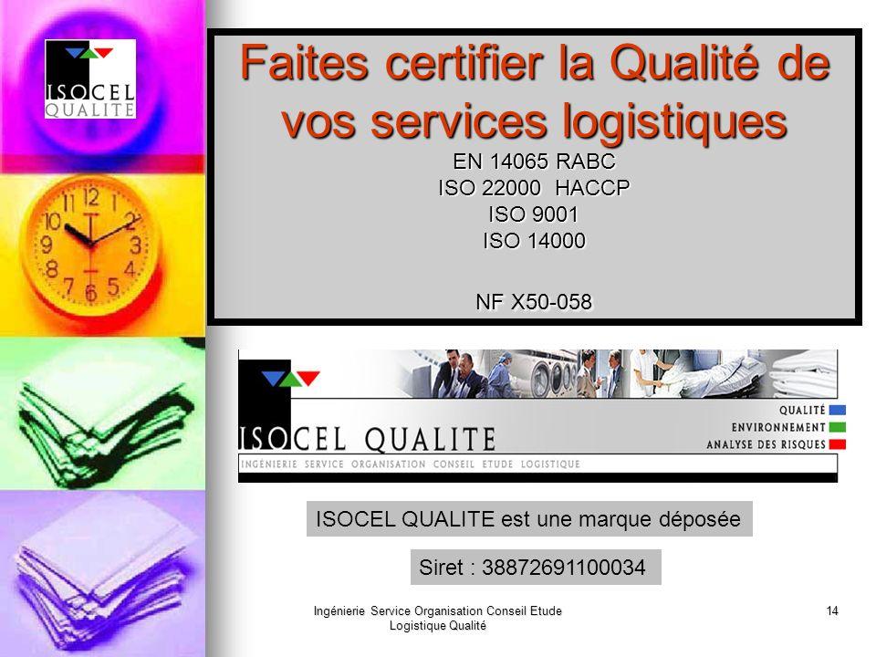 Ingénierie Service Organisation Conseil Etude Logistique Qualité 14 Faites certifier la Qualité de vos services logistiques EN 14065 RABC ISO 22000 HACCP ISO 9001 ISO 14000 NF X50-058 ISOCEL QUALITE est une marque déposée Siret : 38872691100034