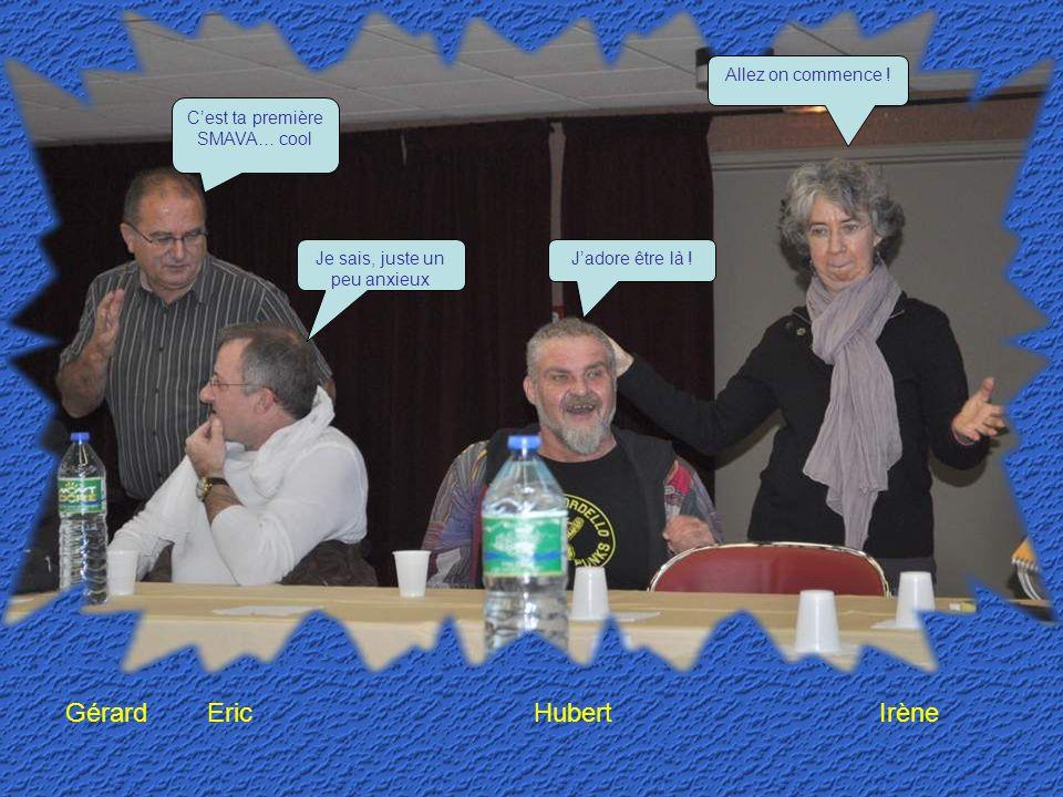 Gérard Eric Hubert Irène Cest ta première SMAVA… cool Je sais, juste un peu anxieux Jadore être là .