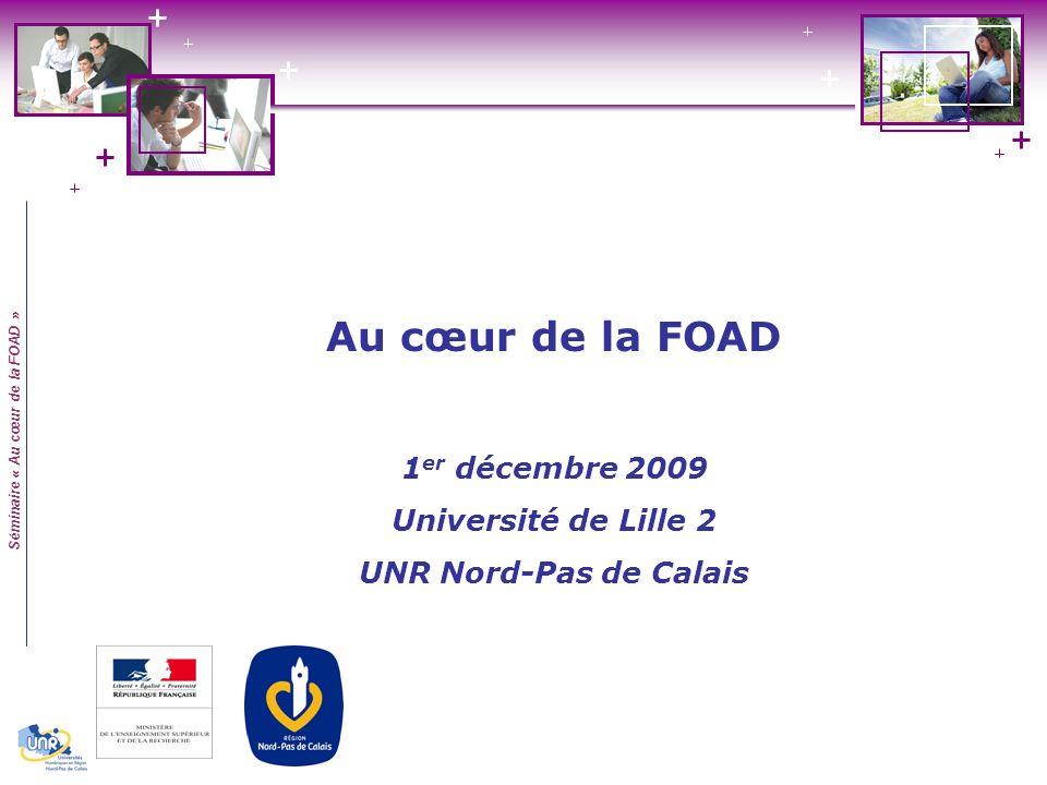 Séminaire « Au cœur de la FOAD » Au cœur de la FOAD 1 er décembre 2009 Université de Lille 2 UNR Nord-Pas de Calais