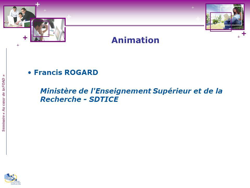 Séminaire « Au cœur de la FOAD » Francis ROGARD Ministère de l Enseignement Supérieur et de la Recherche - SDTICE Animation