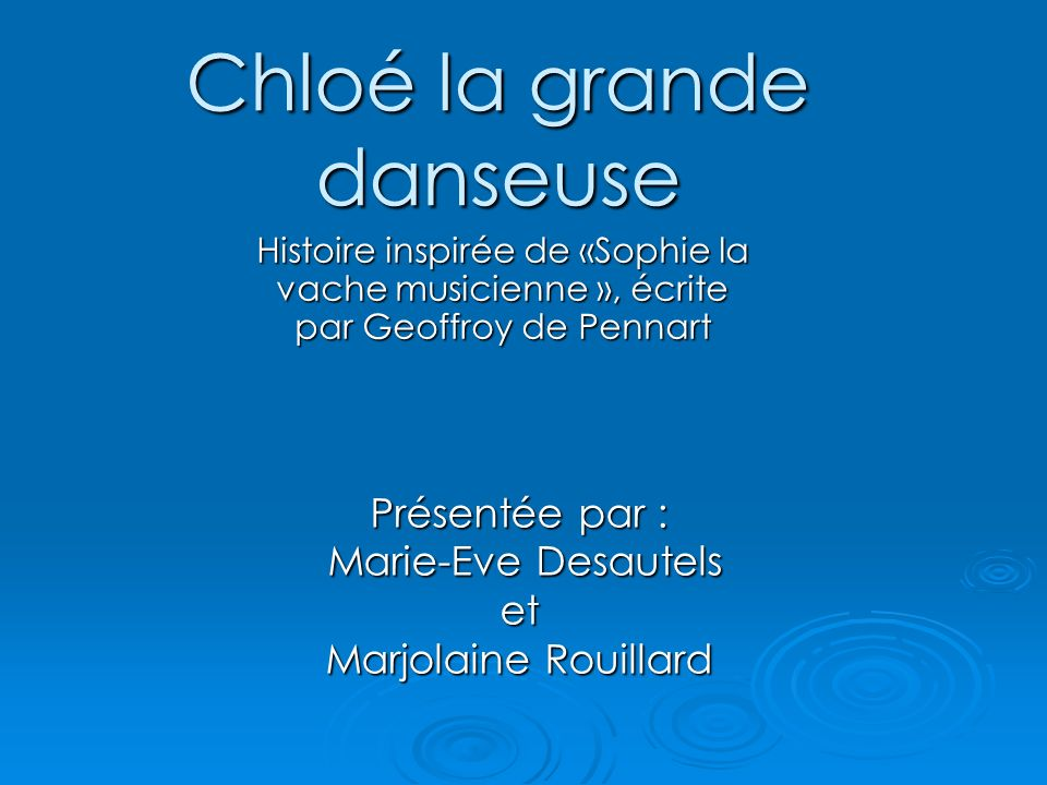Chloé la grande danseuse Histoire inspirée de «Sophie la vache musicienne », écrite par Geoffroy de Pennart Présentée par : Marie-Eve Desautels Marie-
