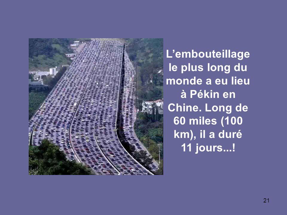 21 Lembouteillage le plus long du monde a eu lieu à Pékin en Chine. Long de 60 miles (100 km), il a duré 11 jours...!