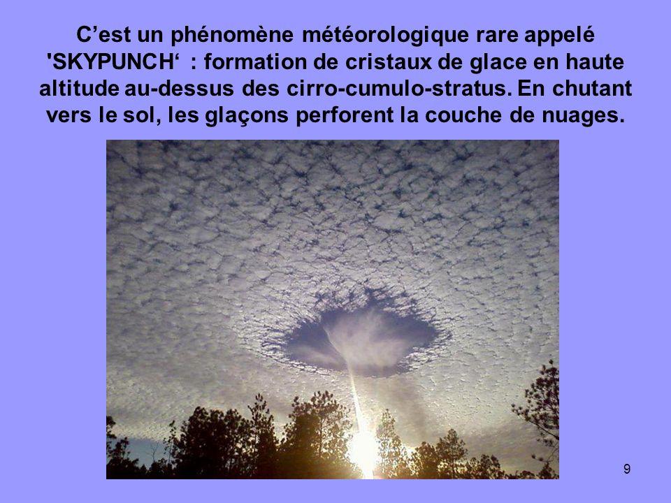 9 Cest un phénomène météorologique rare appelé 'SKYPUNCH : formation de cristaux de glace en haute altitude au-dessus des cirro-cumulo-stratus. En chu