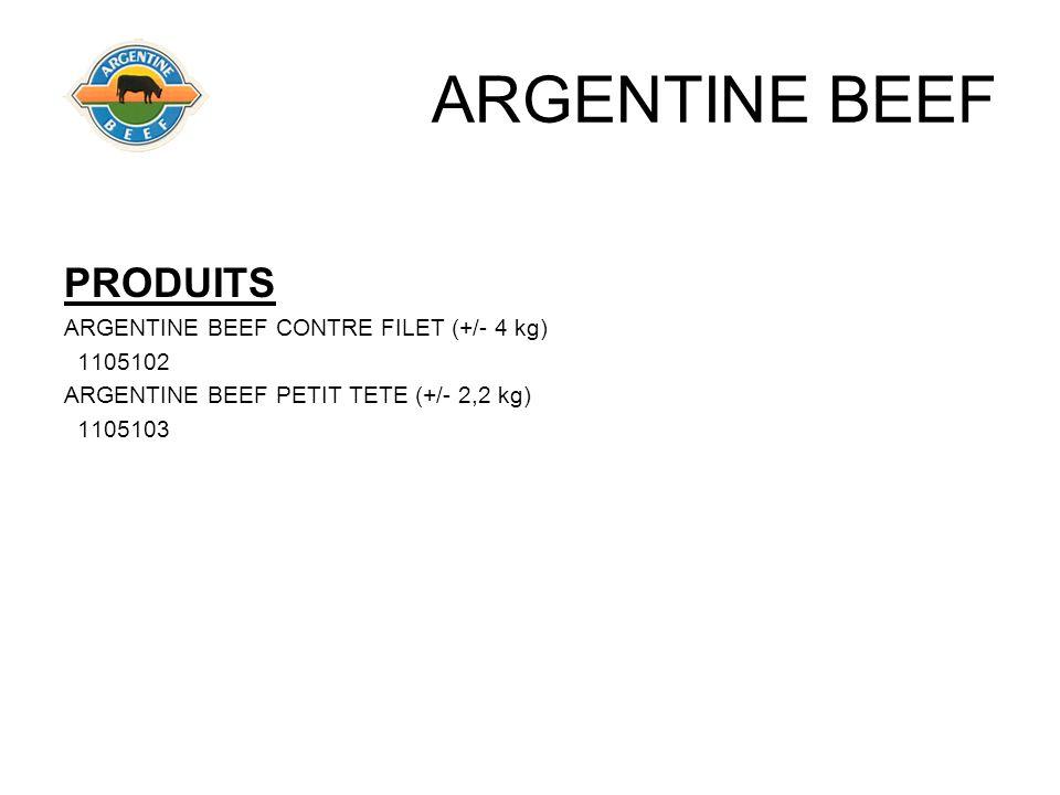 ARGENTINE BEEF PRODUITS ARGENTINE BEEF CONTRE FILET (+/- 4 kg) 1105102 ARGENTINE BEEF PETIT TETE (+/- 2,2 kg) 1105103