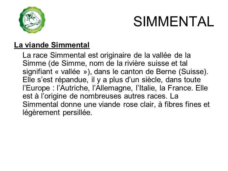 SIMMENTAL La viande Simmental La race Simmental est originaire de la vallée de la Simme (de Simme, nom de la rivière suisse et tal signifiant « vallée
