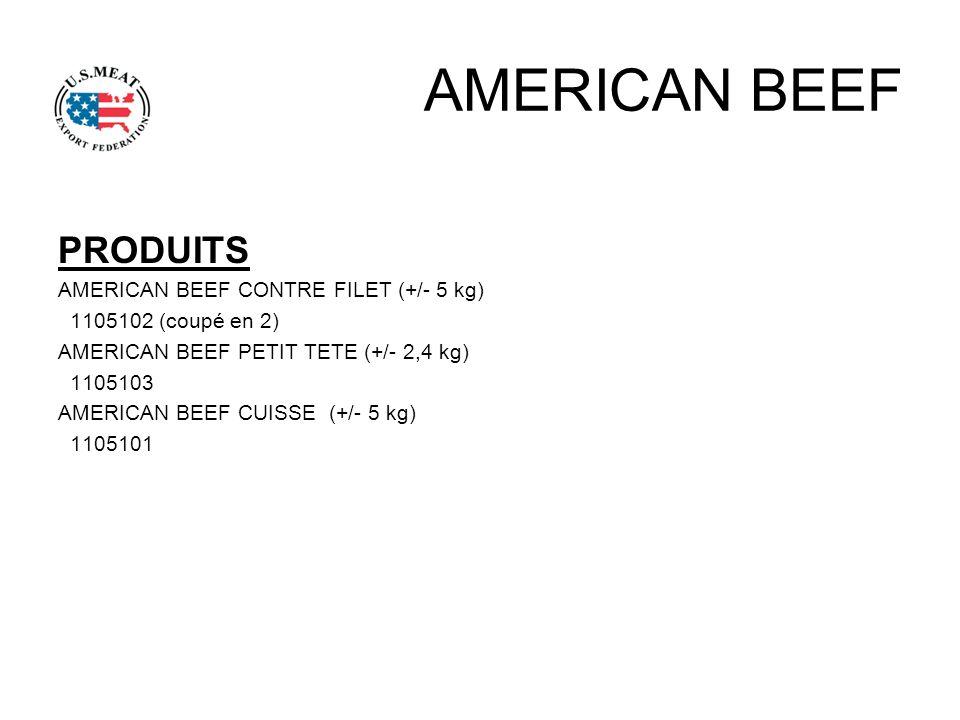 AMERICAN BEEF PRODUITS AMERICAN BEEF CONTRE FILET (+/- 5 kg) 1105102 (coupé en 2) AMERICAN BEEF PETIT TETE (+/- 2,4 kg) 1105103 AMERICAN BEEF CUISSE (