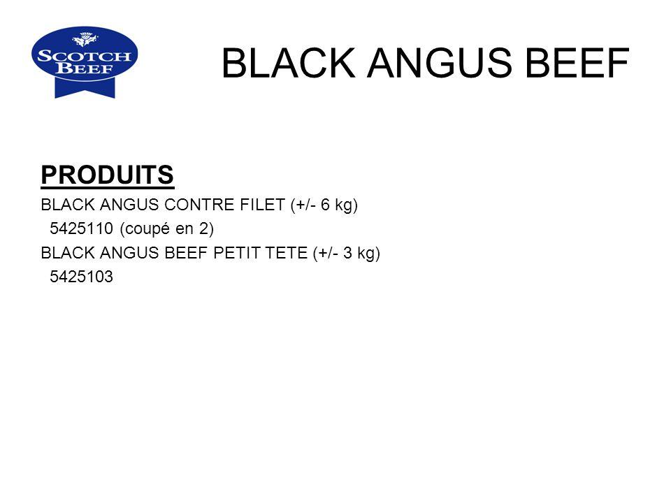 BLACK ANGUS BEEF PRODUITS BLACK ANGUS CONTRE FILET (+/- 6 kg) 5425110 (coupé en 2) BLACK ANGUS BEEF PETIT TETE (+/- 3 kg) 5425103