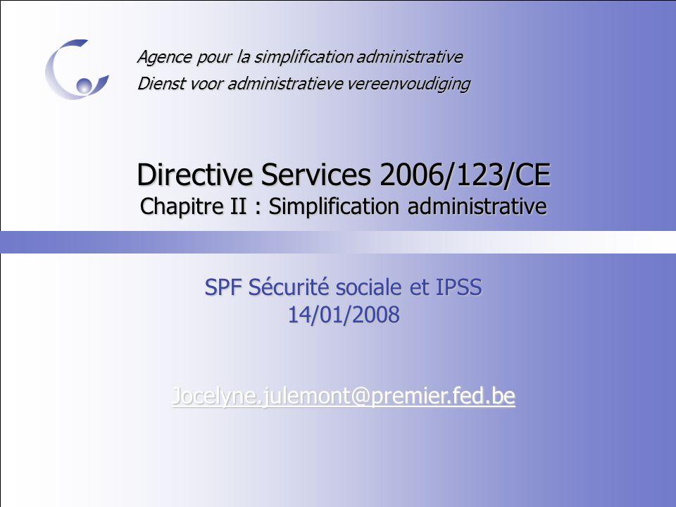 Agence pour la simplification administrative Dienst voor administratieve vereenvoudiging Directive Services 2006/123/CE Chapitre II : Simplification administrative SPF Sécurité sociale et IPSS 14/01/2008 Jocelyne.julemont@premier.fed.be