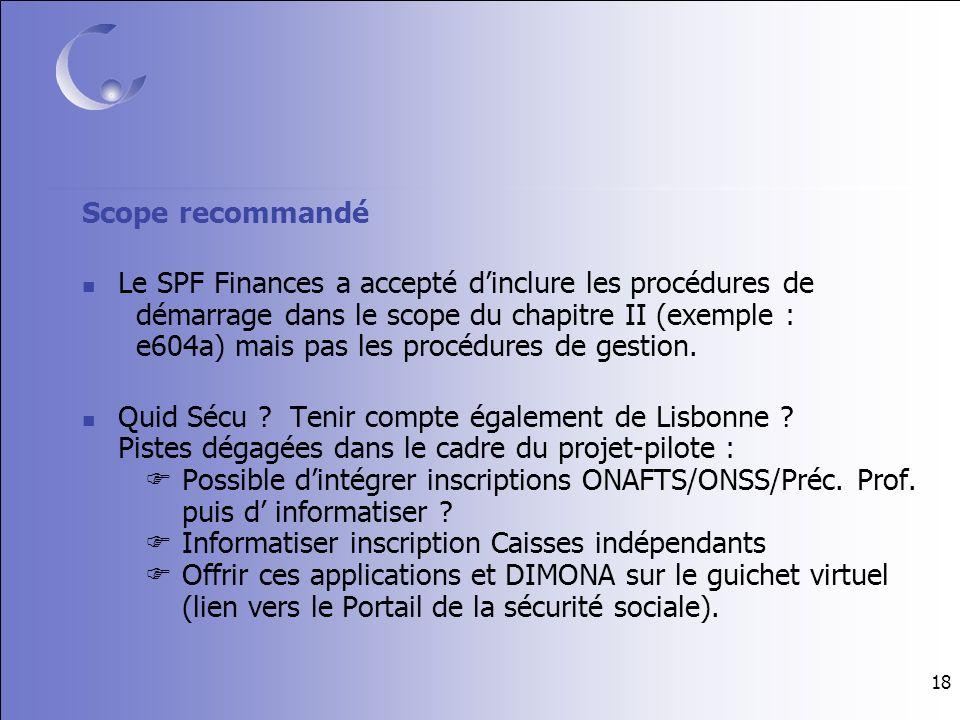 18 Scope recommandé Le SPF Finances a accepté dinclure les procédures de démarrage dans le scope du chapitre II (exemple : e604a) mais pas les procédures de gestion.