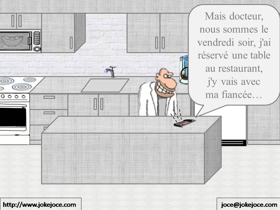 Mais docteur, nous sommes le vendredi soir, j ai réservé une table au restaurant, j y vais avec ma fiancée…