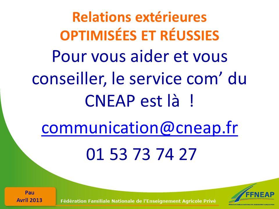 Pau Avril 2013 Relations extérieures OPTIMISÉES ET RÉUSSIES Pour vous aider et vous conseiller, le service com du CNEAP est là ! communication@cneap.f