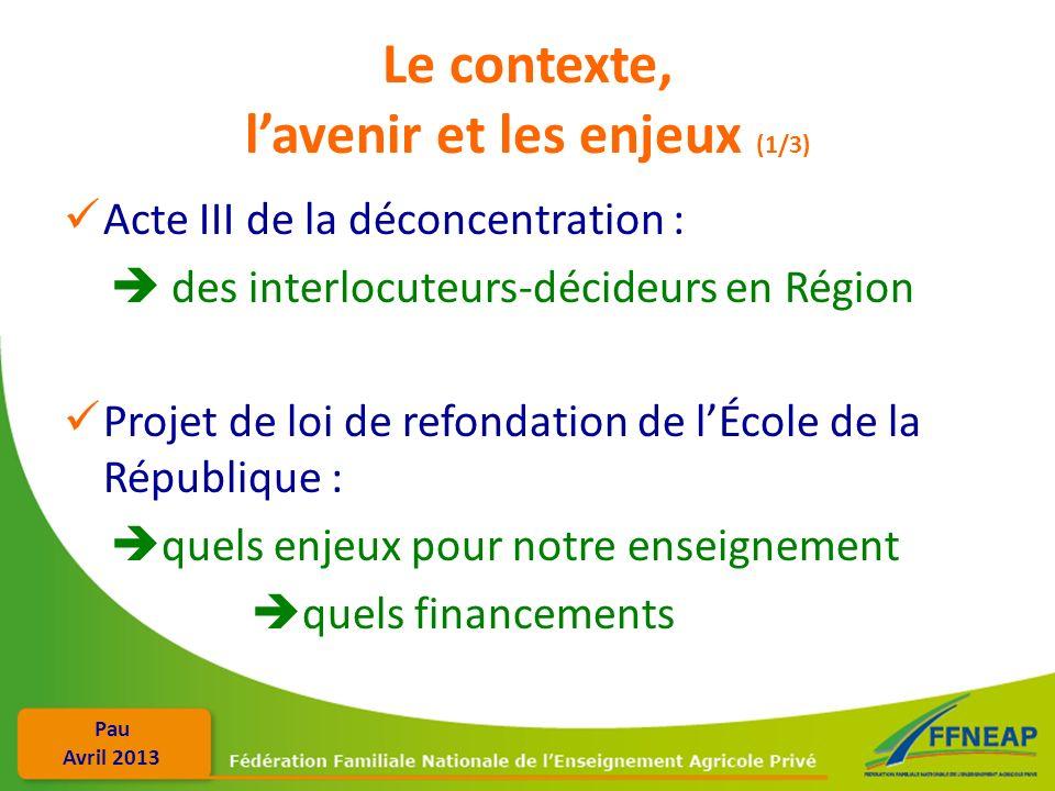 Pau Avril 2013 Le contexte, lavenir et les enjeux (1/3) Acte III de la déconcentration : des interlocuteurs-décideurs en Région Projet de loi de refon