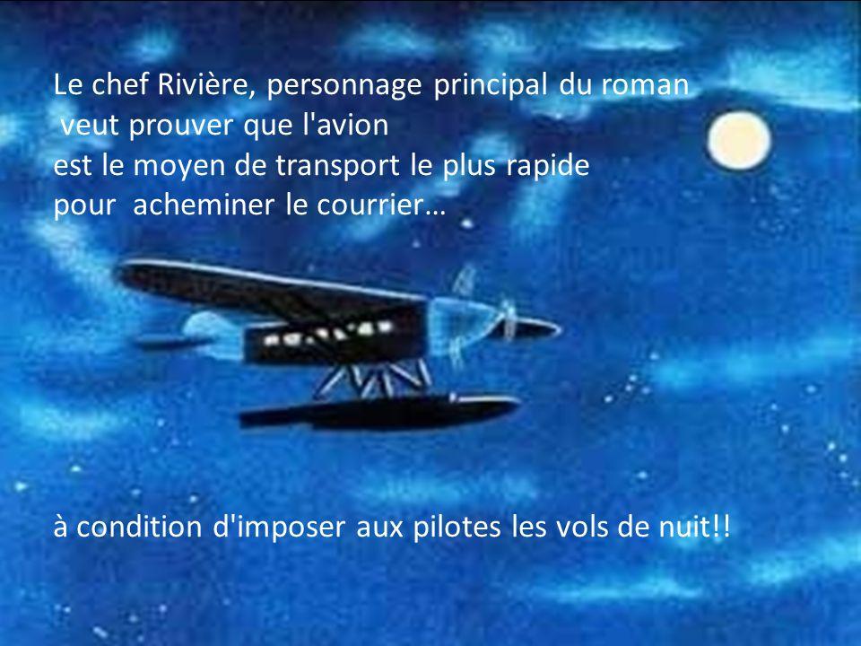 Le chef Rivière, personnage principal du roman veut prouver que l avion est le moyen de transport le plus rapide pour acheminer le courrier… à condition d imposer aux pilotes les vols de nuit!!