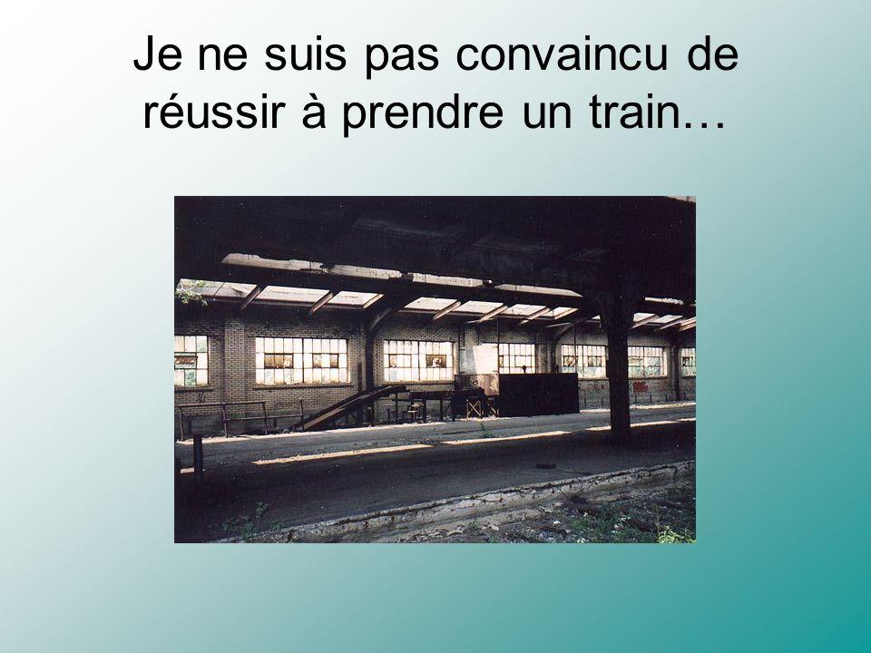Je ne suis pas convaincu de réussir à prendre un train…