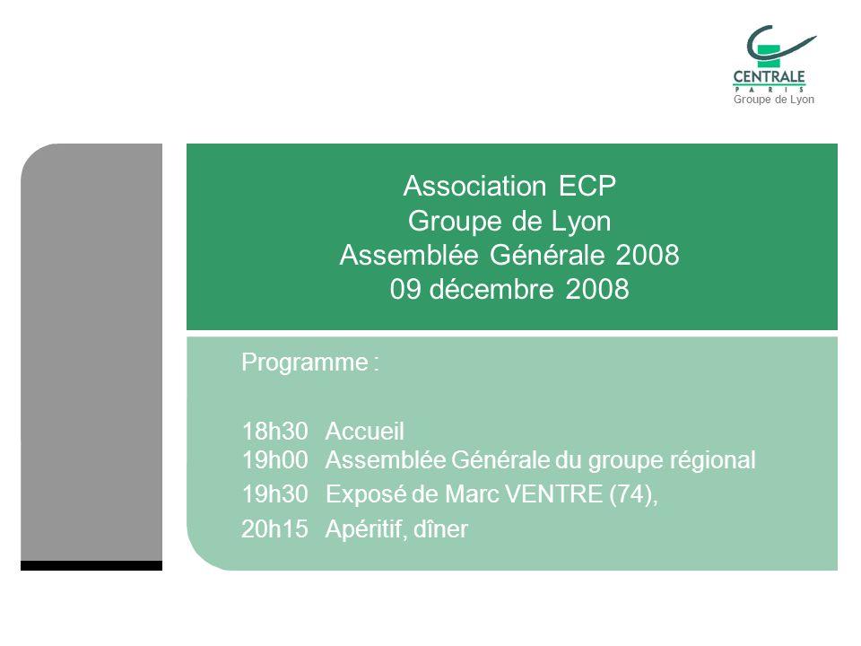 Groupe de Lyon Association ECP Groupe de Lyon Assemblée Générale 2008 09 décembre 2008 Programme : 18h30Accueil 19h00Assemblée Générale du groupe régional 19h30Exposé de Marc VENTRE (74), 20h15Apéritif, dîner